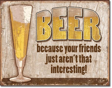 BECAUSE YOUR FRIENDS JUST AREN'T THAT INTERESTING! LARGE METAL SIGNS