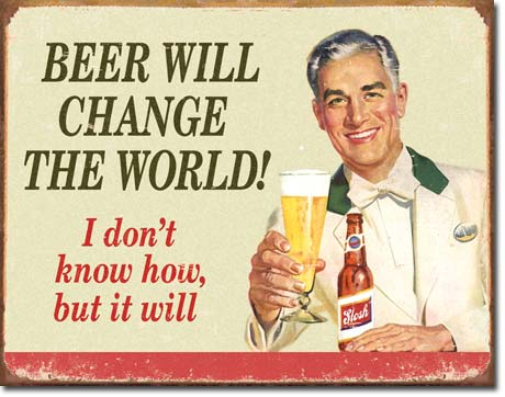 BEER WILL CHANGE THE WORLD I DON'T KNOW HOW BUT IT WILL LARGE METAL SIGNS