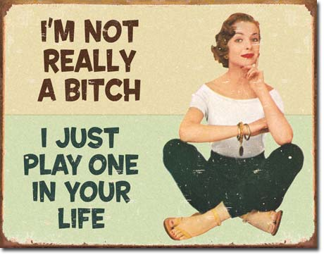 I AM NOT REALLY A BITCH I JUST PLAY ONE IN YOUR LIFE LARGE METAL SIGNS