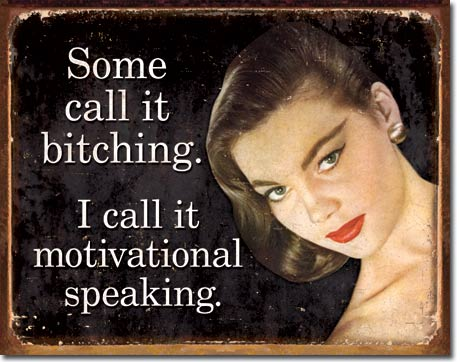 SOME CALL IT BITCHING.I CALL IT MOTIVATIONAL SPEAKING. LARGE METAL SIGNS