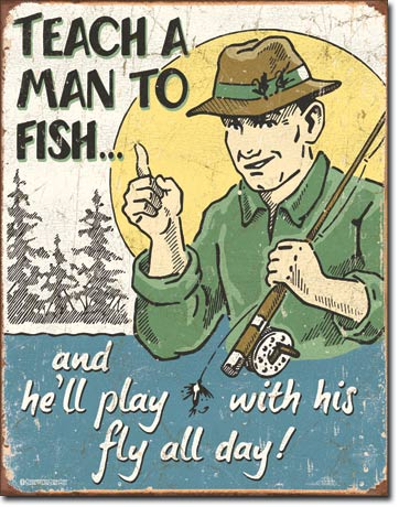 TEACH A MAN TO FISH... AND HE'LL PLAY WITH HIS FLY ALL DAY! LARGE METAL SIGNS